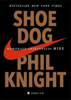 Shoe Dog. Memoriile creatorului Nike