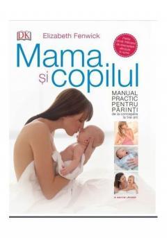Mama si copilul. Manual practic pentru parinti, de la concepere la trei ani