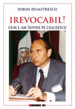 Irevocabil! Cum l-am invins pe Ceausescu