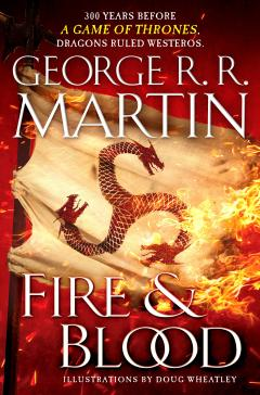 Fire & Blood : 300 Years Before A Game of Thrones - A Targaryen History