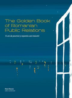The Golden Book of Romanian Public Relations. 15 ani de practica si reperele unei industrii