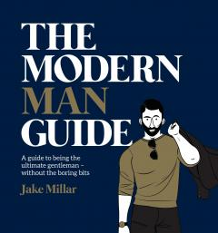 The Modern Man Guide: A cheat's guide to being the ultimate gentleman