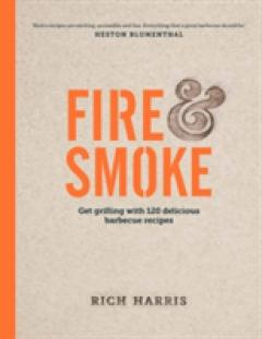 Fire and Smoke: Get Grilling with 120 Delicious Barbecue Recipes