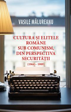 Cultura si elitele romane sub comunism, din perspectiva securitatii (1964 - 1989)
