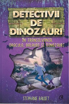 Detectivii de dinozauri in Transilvania. Dracula, balauri si dinozauri