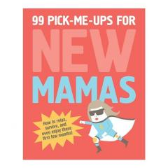 99 Pick-Me-Ups for New Mamas: How to Relax, Survive, and Even Enjoy Those First Few Months