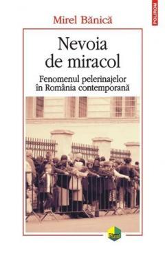 Nevoia de miracol. Fenomenul pelerinajelor in Romania contemporana