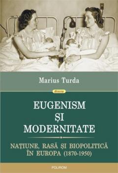Eugenism si modernitate. Natiune, rasa si biopolitica in Europa (1870-1950)