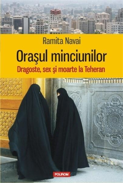 Orasul minciunilor. Dragoste, sex si moarte la Teheran - Ramita Navai